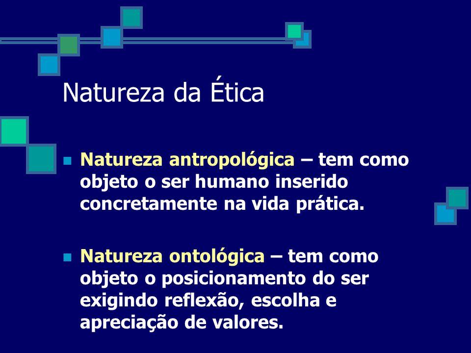 Natureza da Ética Natureza antropológica – tem como objeto o ser humano inserido concretamente na vida prática.