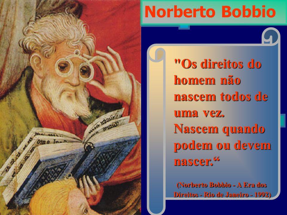 Norberto Bobbio Os direitos do homem não nascem todos de uma vez. Nascem quando podem ou devem nascer.