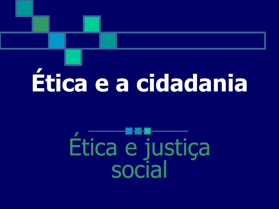 Ética e a cidadania Ética e justiça social