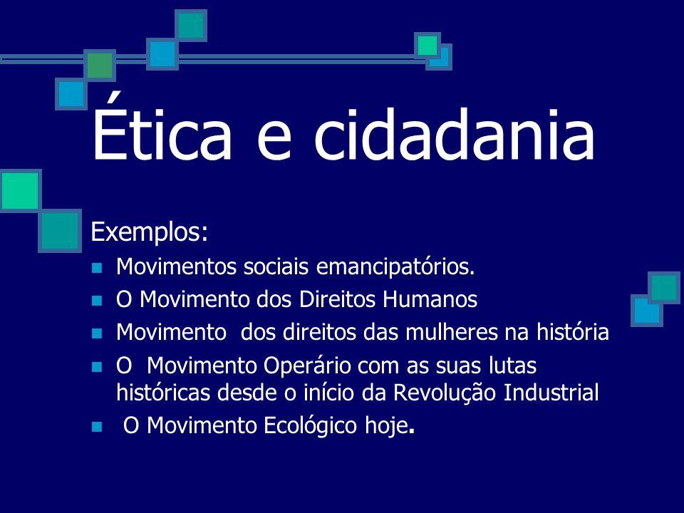 Ética e cidadania Exemplos: Movimentos sociais emancipatórios.