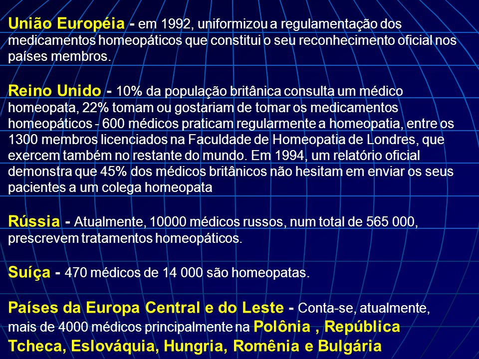 União Européia - em 1992, uniformizou a regulamentação dos medicamentos homeopáticos que constitui o seu reconhecimento oficial nos países membros.