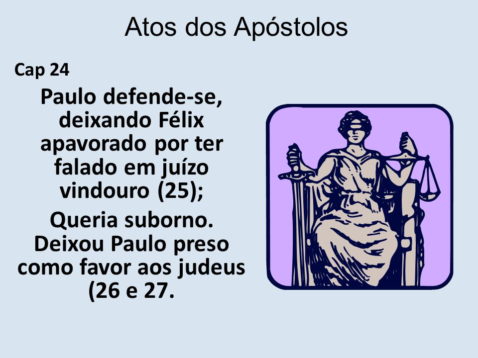 Queria suborno. Deixou Paulo preso como favor aos judeus (26 e 27.