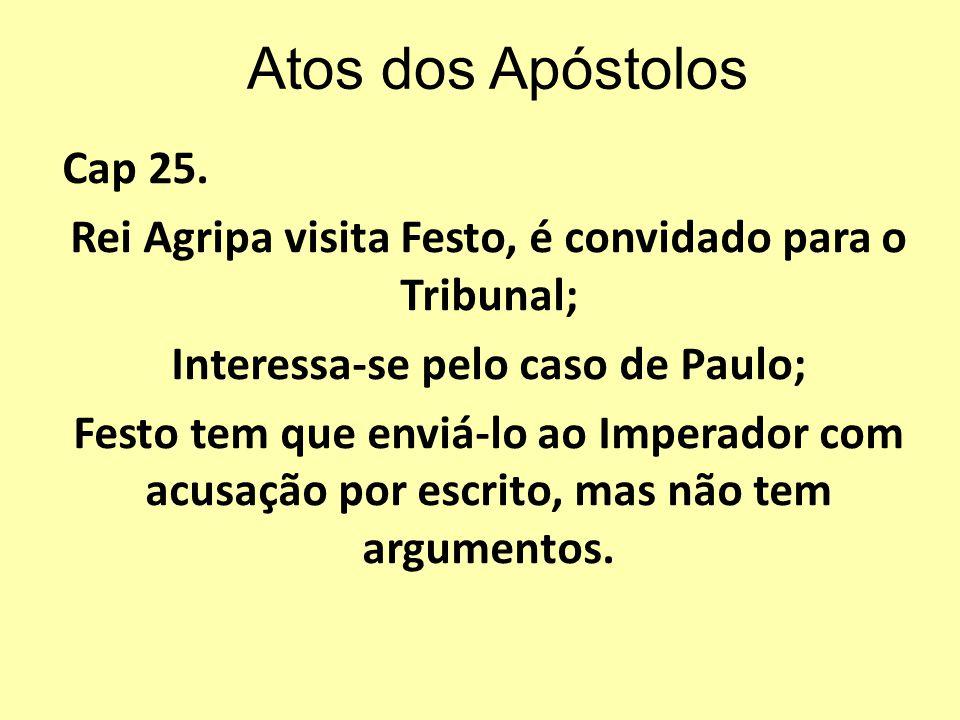 Atos dos Apóstolos Cap 25. Rei Agripa visita Festo, é convidado para o Tribunal; Interessa-se pelo caso de Paulo;