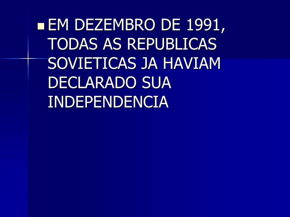 EM DEZEMBRO DE 1991, TODAS AS REPUBLICAS SOVIETICAS JA HAVIAM DECLARADO SUA INDEPENDENCIA
