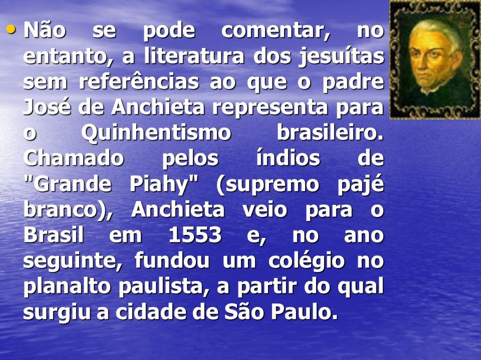 Não se pode comentar, no entanto, a literatura dos jesuítas sem referências ao que o padre José de Anchieta representa para o Quinhentismo brasileiro.