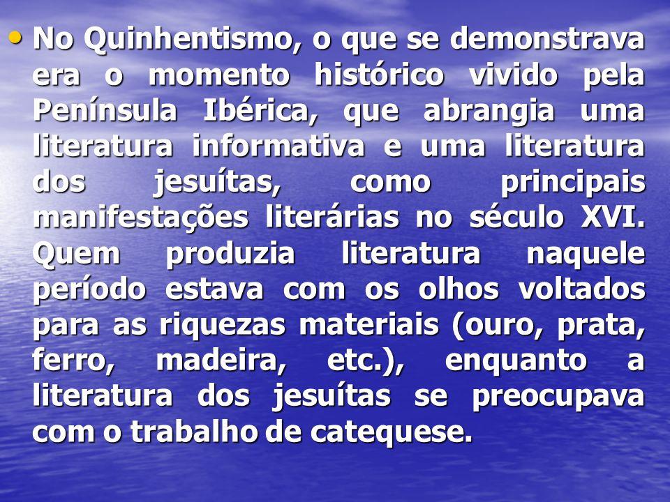 No Quinhentismo, o que se demonstrava era o momento histórico vivido pela Península Ibérica, que abrangia uma literatura informativa e uma literatura dos jesuítas, como principais manifestações literárias no século XVI.