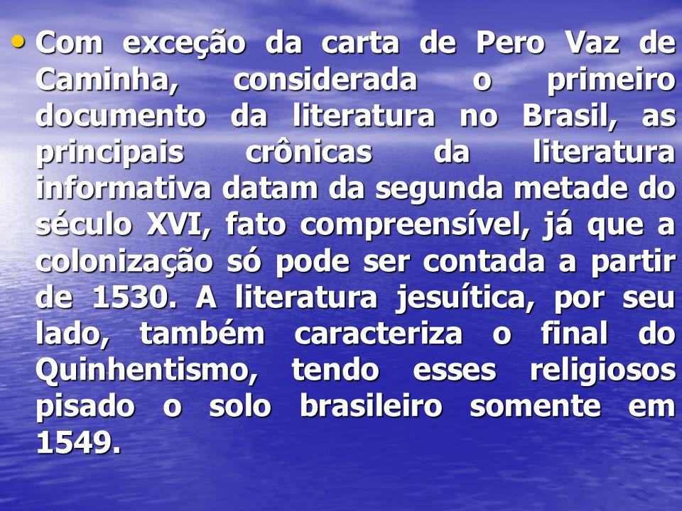 Com exceção da carta de Pero Vaz de Caminha, considerada o primeiro documento da literatura no Brasil, as principais crônicas da literatura informativa datam da segunda metade do século XVI, fato compreensível, já que a colonização só pode ser contada a partir de 1530.