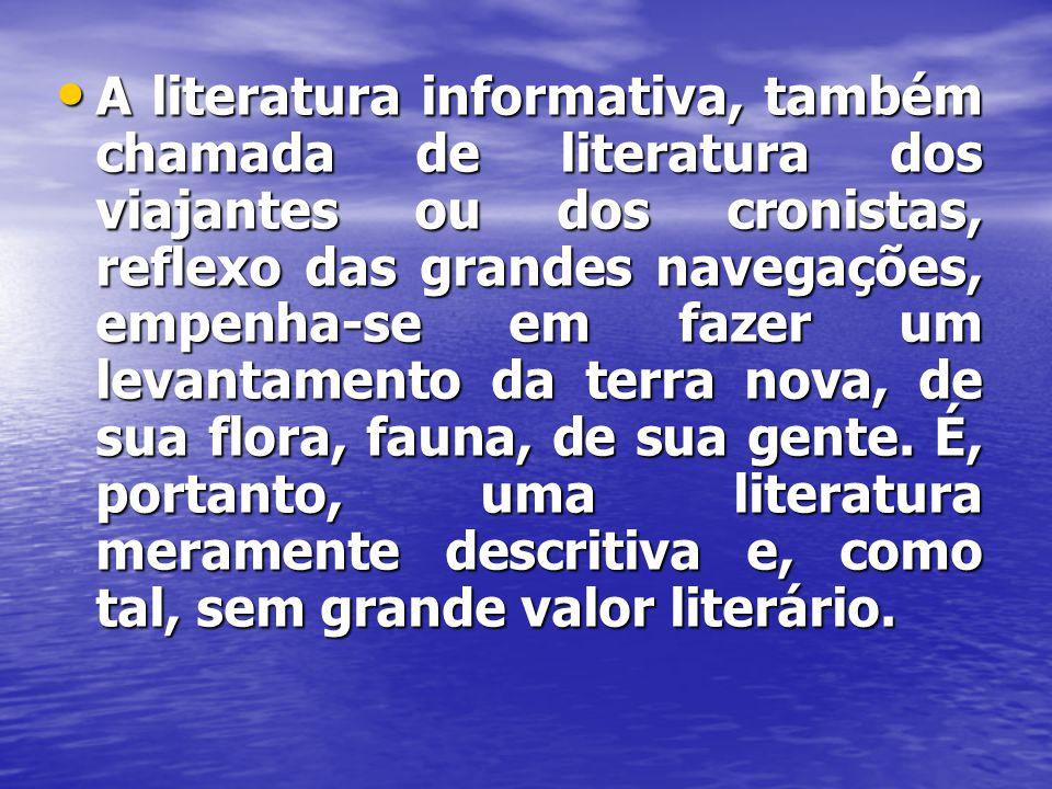 A literatura informativa, também chamada de literatura dos viajantes ou dos cronistas, reflexo das grandes navegações, empenha-se em fazer um levantamento da terra nova, de sua flora, fauna, de sua gente.