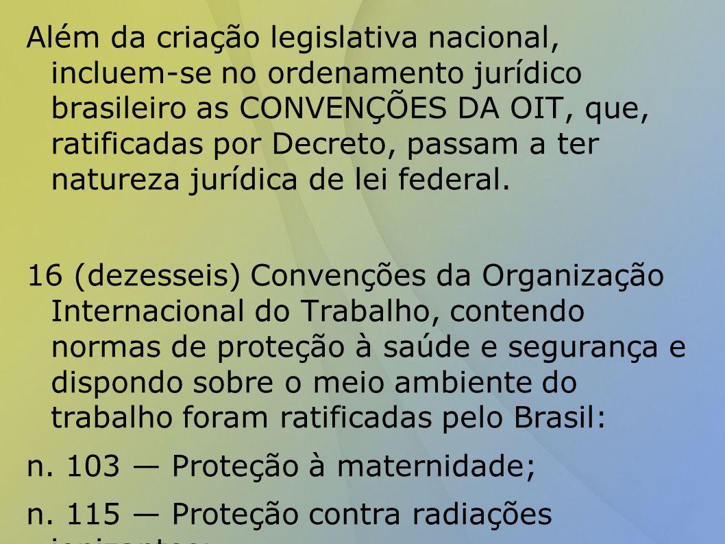 Além da criação legislativa nacional, incluem-se no ordenamento jurídico brasileiro as CONVENÇÕES DA OIT, que, ratificadas por Decreto, passam a ter natureza jurídica de lei federal.
