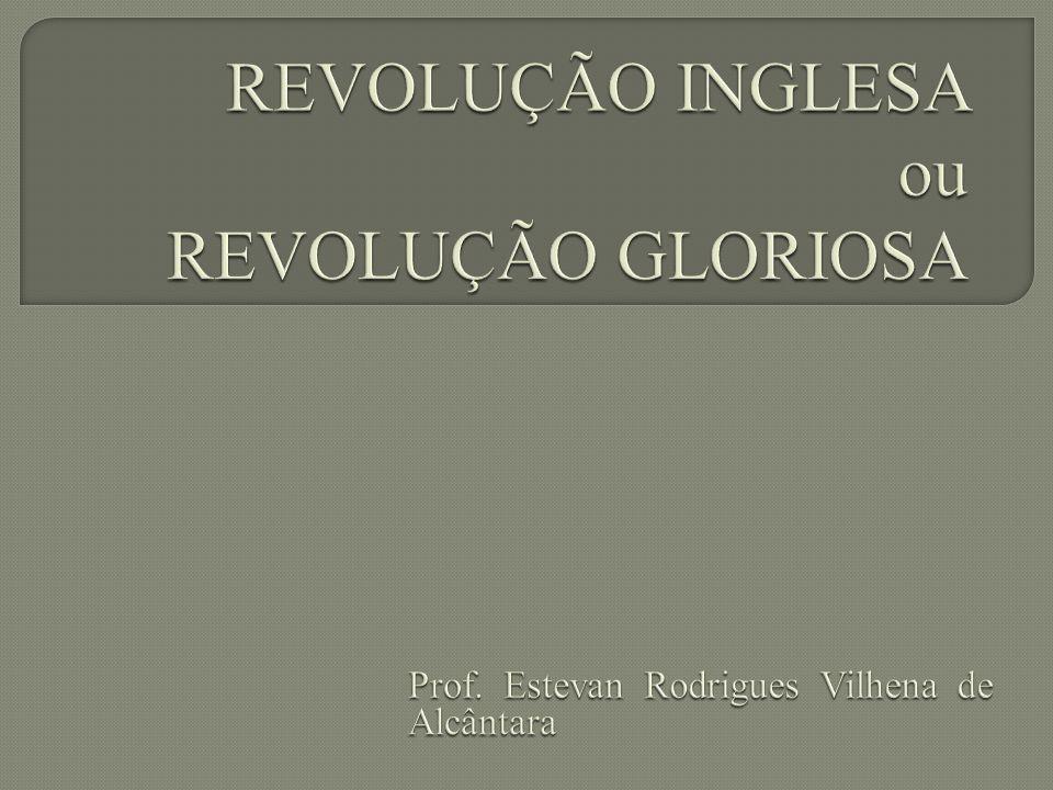 REVOLUÇÃO INGLESA ou REVOLUÇÃO GLORIOSA