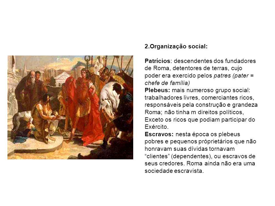 2.Organização social: Patrícios: descendentes dos fundadores. de Roma, detentores de terras, cujo.