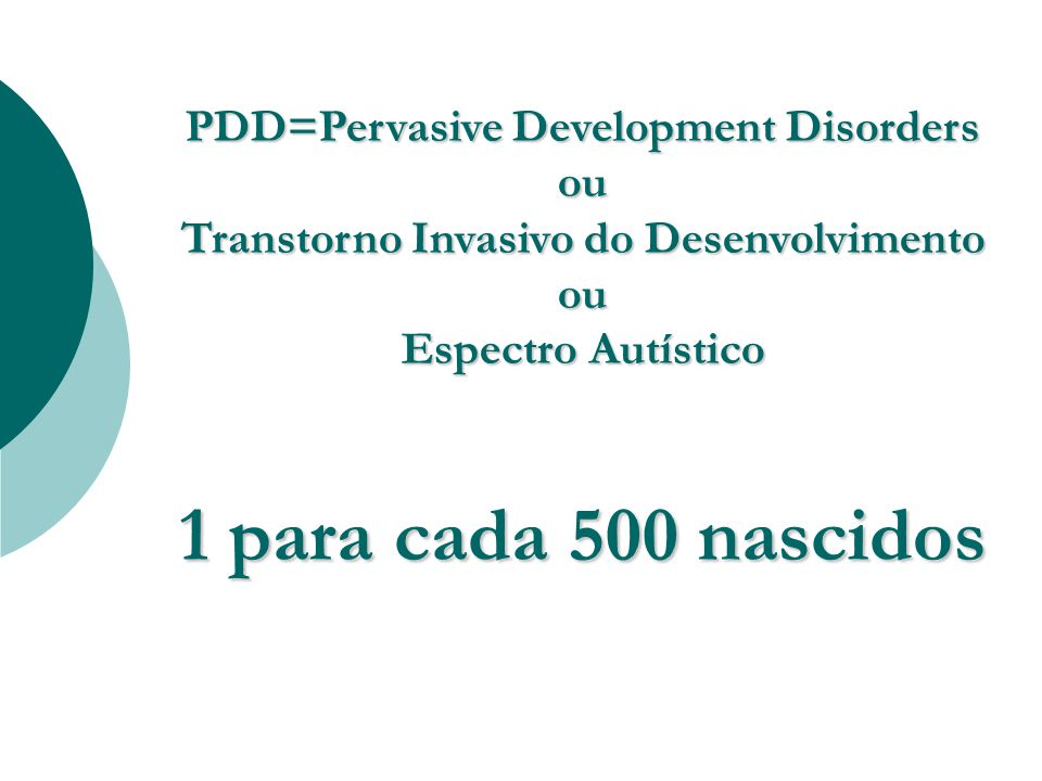 PDD=Pervasive Development Disorders ou Transtorno Invasivo do Desenvolvimento ou Espectro Autístico
