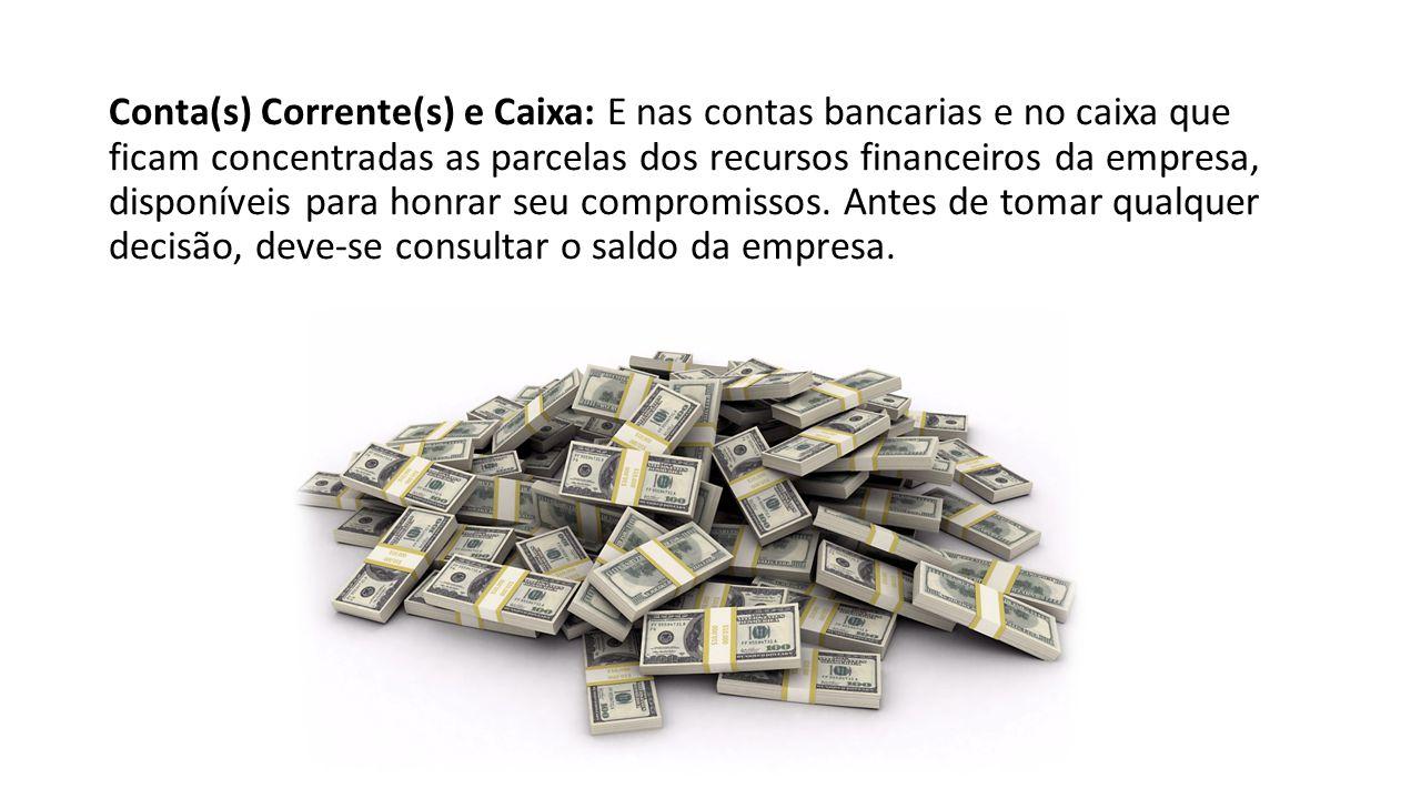 Conta(s) Corrente(s) e Caixa: E nas contas bancarias e no caixa que ficam concentradas as parcelas dos recursos financeiros da empresa, disponíveis para honrar seu compromissos.