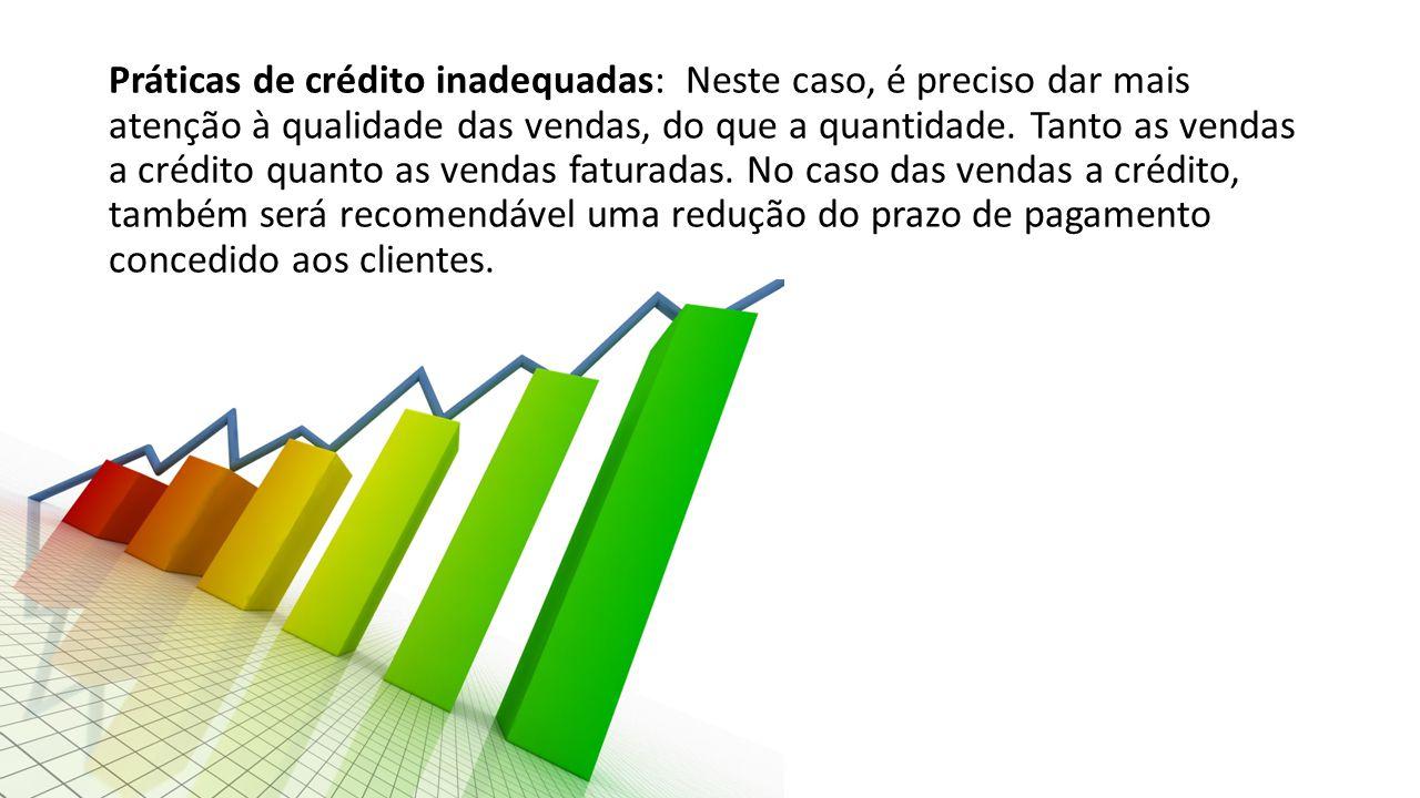 Práticas de crédito inadequadas: Neste caso, é preciso dar mais atenção à qualidade das vendas, do que a quantidade.