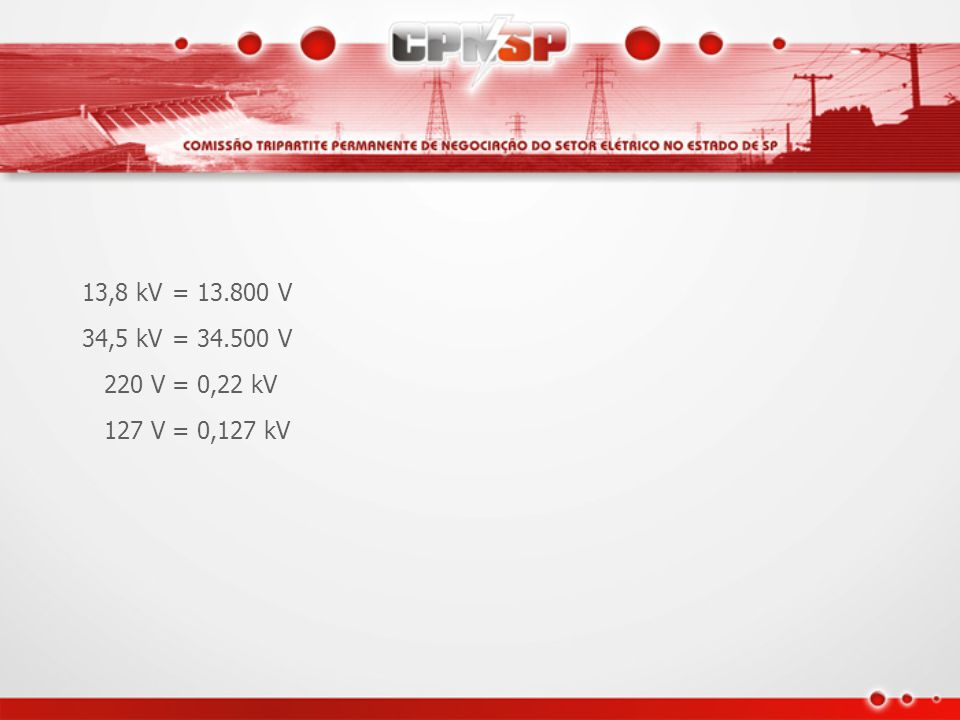 13,8 kV = 13.800 V 34,5 kV = 34.500 V 220 V = 0,22 kV 127 V = 0,127 kV