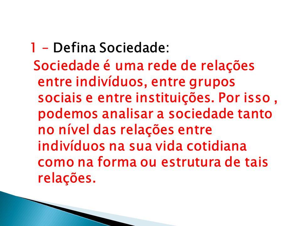 1 – Defina Sociedade: Sociedade é uma rede de relações entre indivíduos, entre grupos sociais e entre instituições.