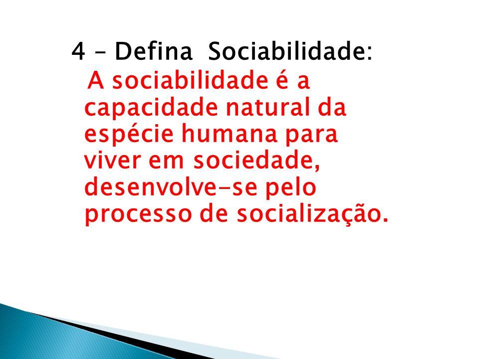 4 – Defina Sociabilidade: A sociabilidade é a capacidade natural da espécie humana para viver em sociedade, desenvolve-se pelo processo de socialização.