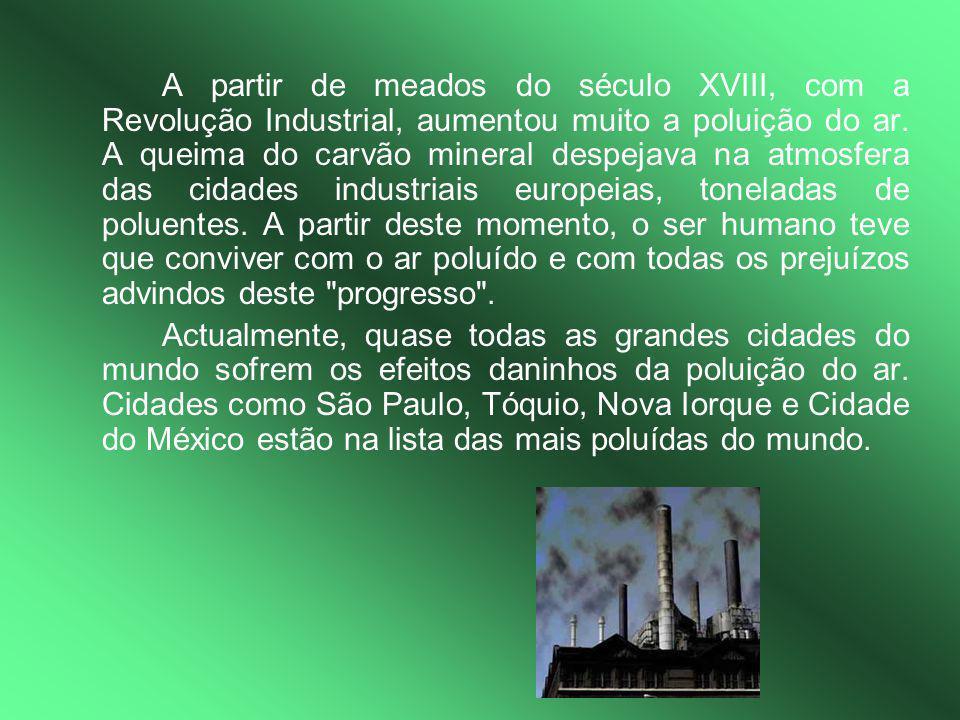 A partir de meados do século XVIII, com a Revolução Industrial, aumentou muito a poluição do ar. A queima do carvão mineral despejava na atmosfera das cidades industriais europeias, toneladas de poluentes. A partir deste momento, o ser humano teve que conviver com o ar poluído e com todas os prejuízos advindos deste progresso .