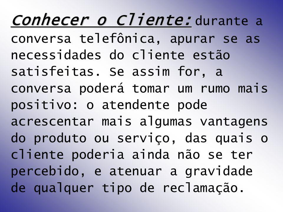 Conhecer o Cliente: durante a conversa telefônica, apurar se as necessidades do cliente estão satisfeitas.