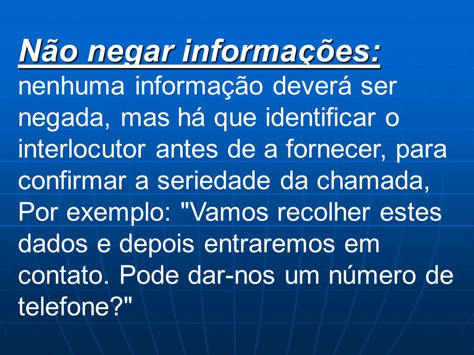Não negar informações: nenhuma informação deverá ser negada, mas há que identificar o interlocutor antes de a fornecer, para confirmar a seriedade da chamada, Por exemplo: Vamos recolher estes dados e depois entraremos em contato.