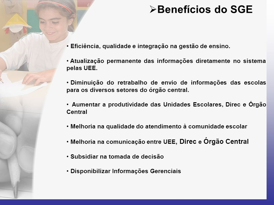 Benefícios do SGE Eficiência, qualidade e integração na gestão de ensino. Atualização permanente das informações diretamente no sistema pelas UEE.