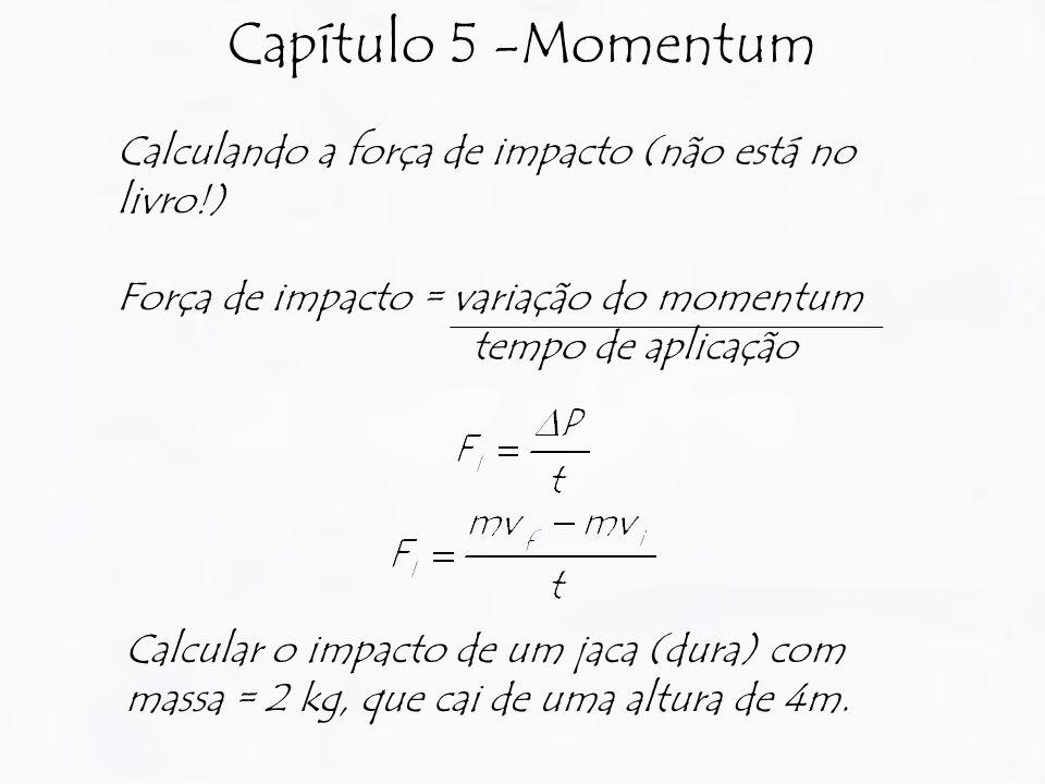 Capítulo 5 -Momentum Calculando a força de impacto (não está no livro!) Força de impacto = variação do momentum.