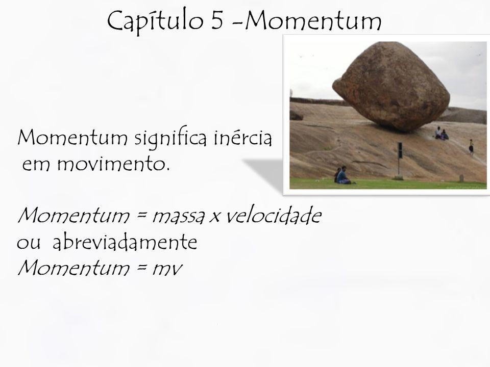Capítulo 5 -Momentum Momentum significa inércia em movimento.
