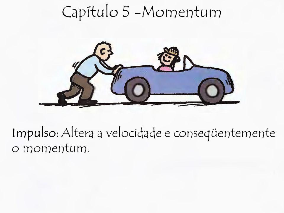 Capítulo 5 -Momentum Impulso: Altera a velocidade e conseqüentemente o momentum.