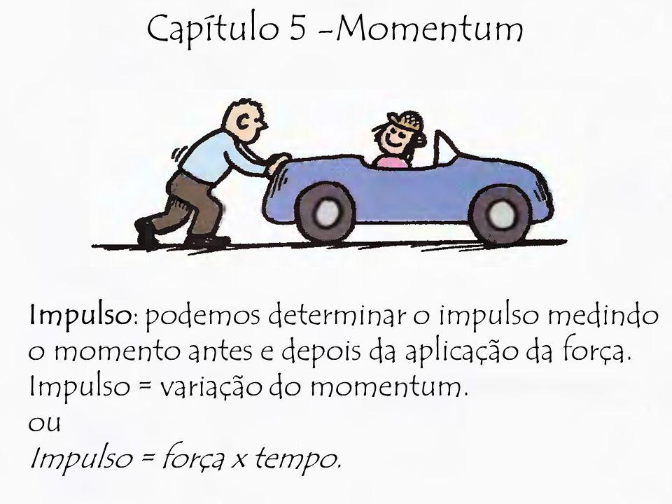Capítulo 5 -Momentum Impulso: podemos determinar o impulso medindo o momento antes e depois da aplicação da força.