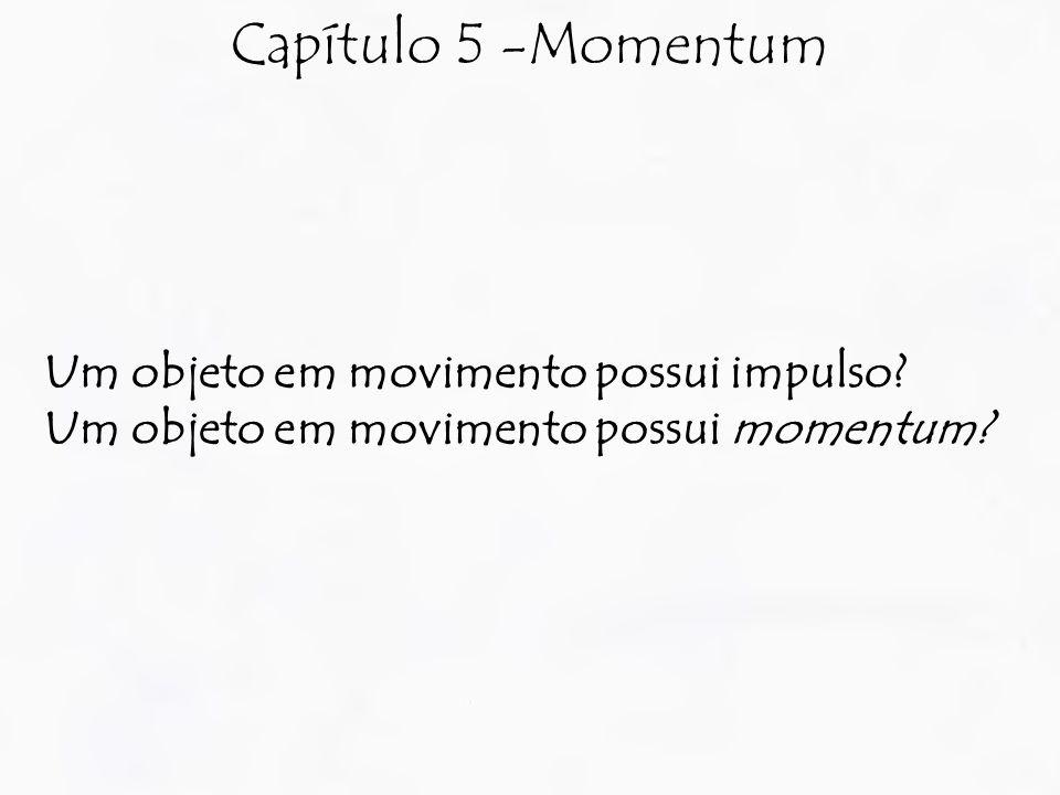 Capítulo 5 -Momentum Um objeto em movimento possui impulso