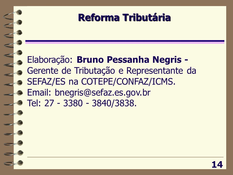 Reforma Tributária Elaboração: Bruno Pessanha Negris - Gerente de Tributação e Representante da SEFAZ/ES na COTEPE/CONFAZ/ICMS.
