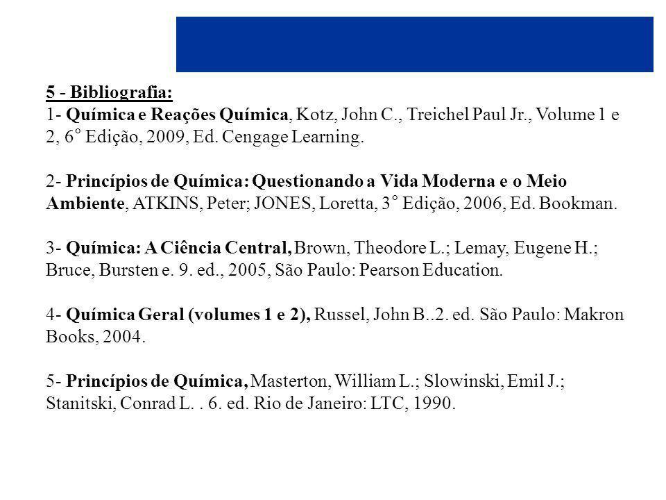 5 - Bibliografia: 1- Química e Reações Química, Kotz, John C., Treichel Paul Jr., Volume 1 e 2, 6° Edição, 2009, Ed. Cengage Learning.