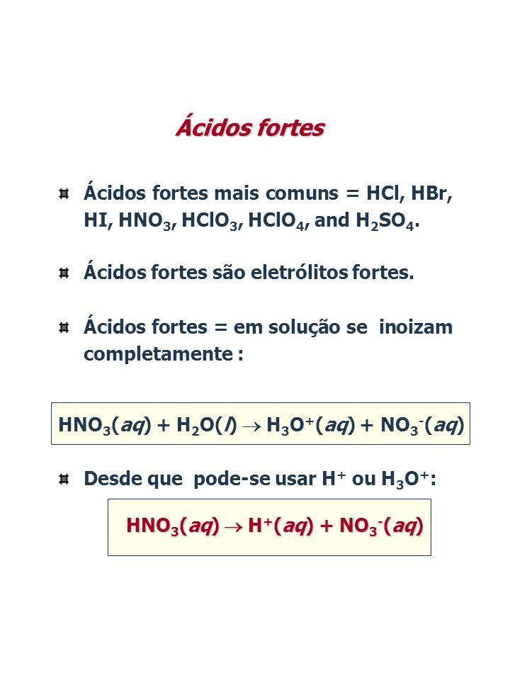 Ácidos fortes Ácidos fortes mais comuns = HCl, HBr, HI, HNO3, HClO3, HClO4, and H2SO4. Ácidos fortes são eletrólitos fortes.