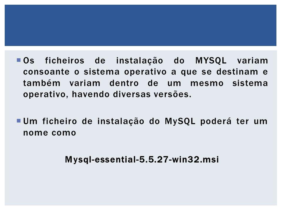Os ficheiros de instalação do MYSQL variam consoante o sistema operativo a que se destinam e também variam dentro de um mesmo sistema operativo, havendo diversas versões.