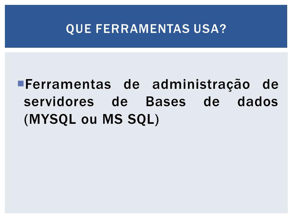 Que ferramentas usa Ferramentas de administração de servidores de Bases de dados (MYSQL ou MS SQL)