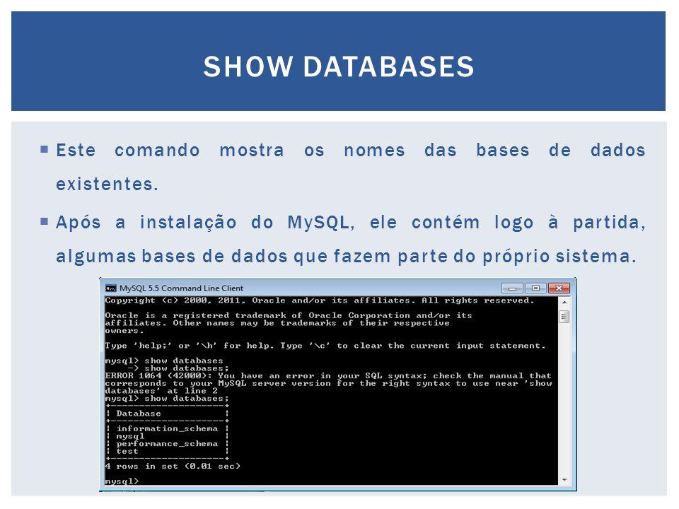 Show databases Este comando mostra os nomes das bases de dados existentes.