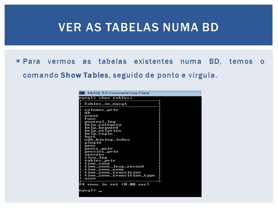 Ver as tabelas numA bd Para vermos as tabelas existentes numa BD, temos o comando Show Tables, seguido de ponto e vírgula.