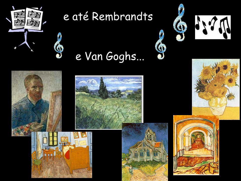 e até Rembrandts e Van Goghs...