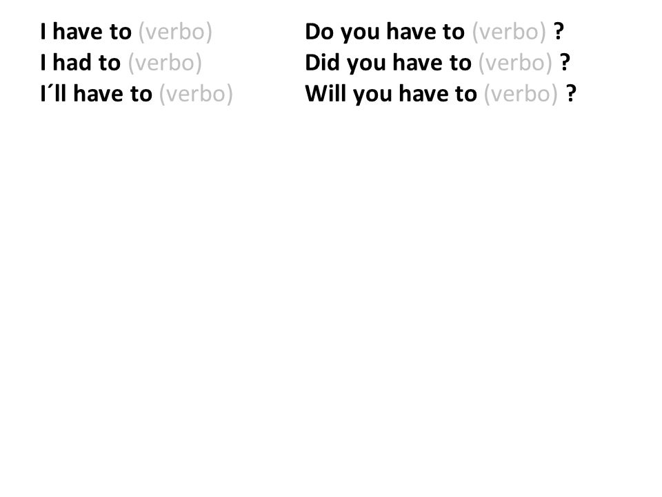 I have to (verbo). Do you have to (verbo). I had to (verbo)