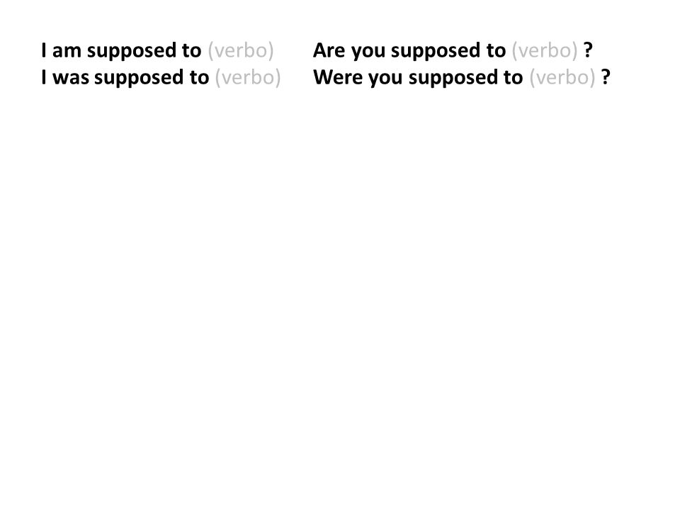 I am supposed to (verbo). Are you supposed to (verbo)