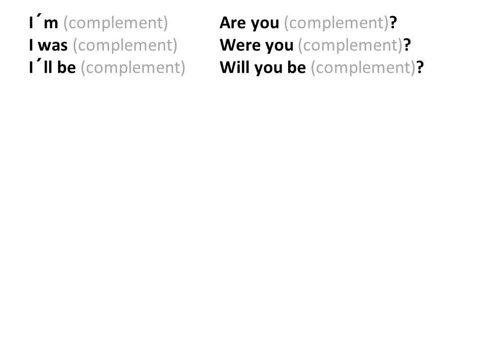 I´m (complement). Are you (complement). I was (complement)
