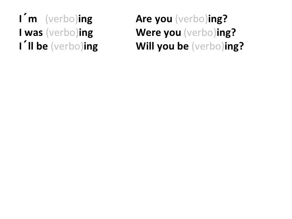 I´m (verbo)ing. Are you (verbo)ing. I was (verbo)ing