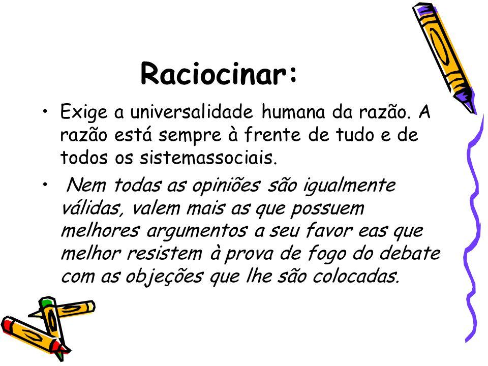Raciocinar: Exige a universalidade humana da razão. A razão está sempre à frente de tudo e de todos os sistemassociais.
