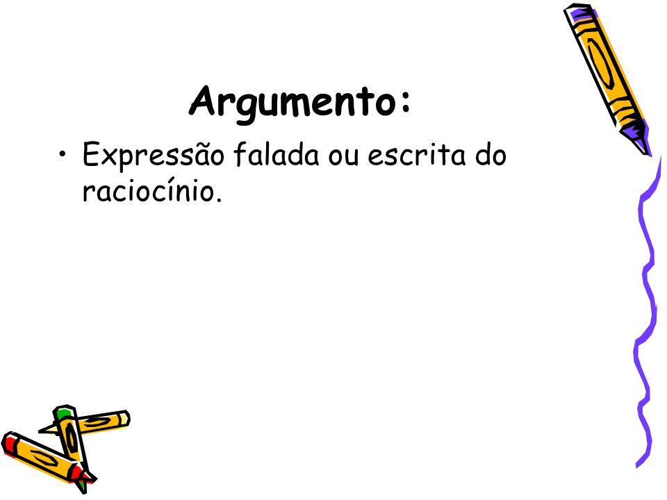 Argumento: Expressão falada ou escrita do raciocínio.