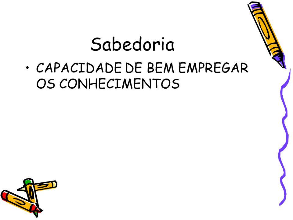 Sabedoria CAPACIDADE DE BEM EMPREGAR OS CONHECIMENTOS