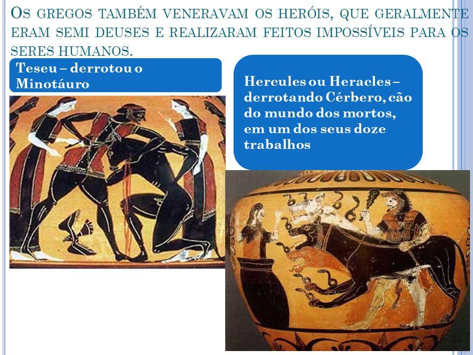 Os gregos também veneravam os heróis, que geralmente eram semi deuses e realizaram feitos impossíveis para os seres humanos.