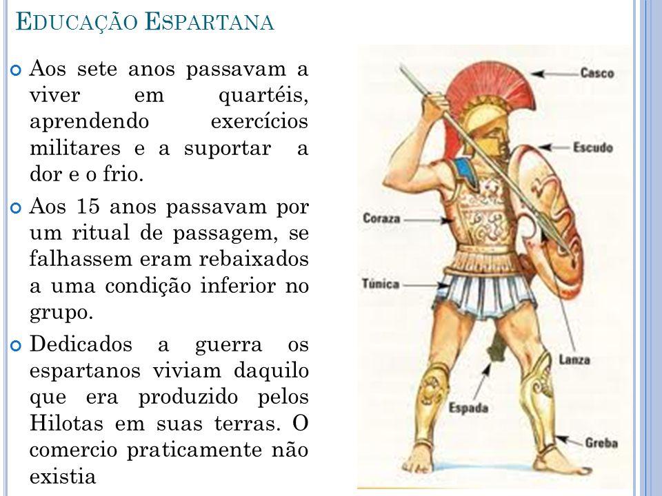 Educação Espartana Aos sete anos passavam a viver em quartéis, aprendendo exercícios militares e a suportar a dor e o frio.
