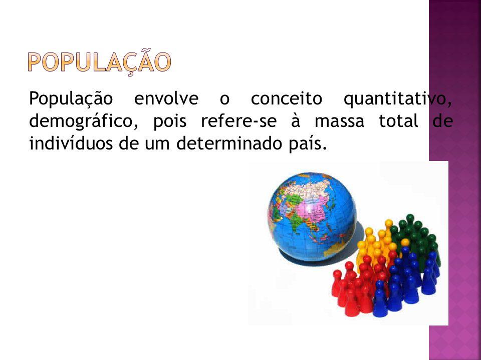 População População envolve o conceito quantitativo, demográfico, pois refere-se à massa total de indivíduos de um determinado país.