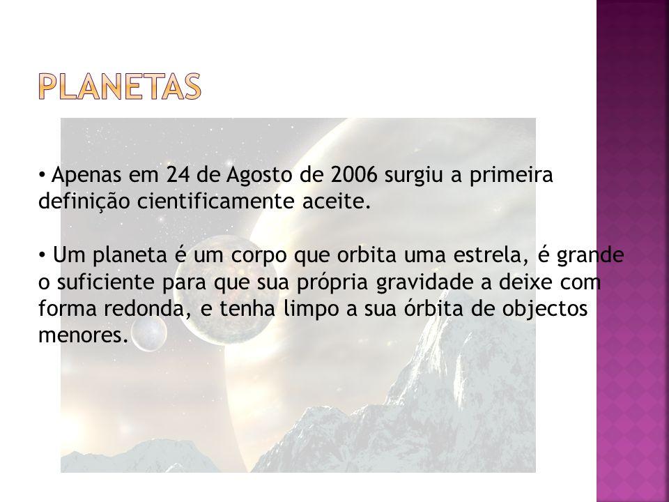 Planetas Apenas em 24 de Agosto de 2006 surgiu a primeira definição cientificamente aceite.