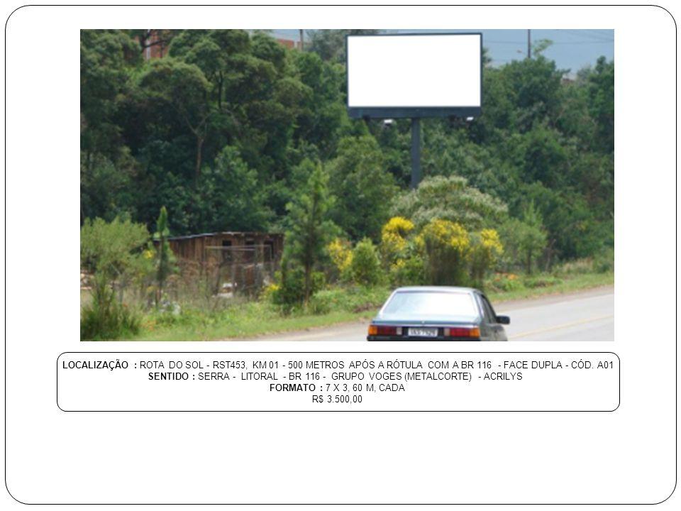 LOCALIZAÇÃO : ROTA DO SOL - RST453, KM 01 - 500 METROS APÓS A RÓTULA COM A BR 116 - FACE DUPLA - CÓD. A01